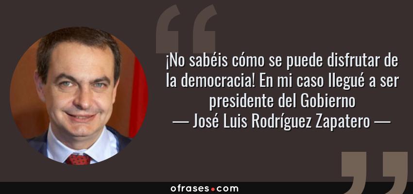 Frases de José Luis Rodríguez Zapatero - ¡No sabéis cómo se puede disfrutar de la democracia! En mi caso llegué a ser presidente del Gobierno