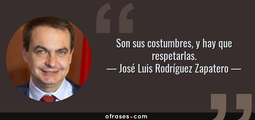 Frases de José Luis Rodríguez Zapatero - Son sus costumbres, y hay que respetarlas.