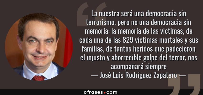 Frases de José Luis Rodríguez Zapatero - La nuestra será una democracia sin terrorismo, pero no una democracia sin memoria: la memoria de las victimas, de cada una de las 829 víctimas mortales y sus familias, de tantos heridos que padecieron el injusto y aborrecible golpe del terror, nos acompañará siempre
