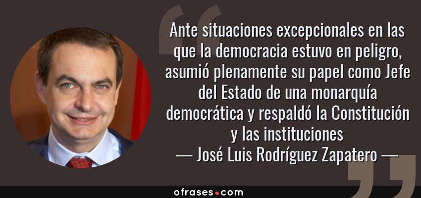 Frases de José Luis Rodríguez Zapatero - Ante situaciones excepcionales en las que la democracia estuvo en peligro, asumió plenamente su papel como Jefe del Estado de una monarquía democrática y respaldó la Constitución y las instituciones