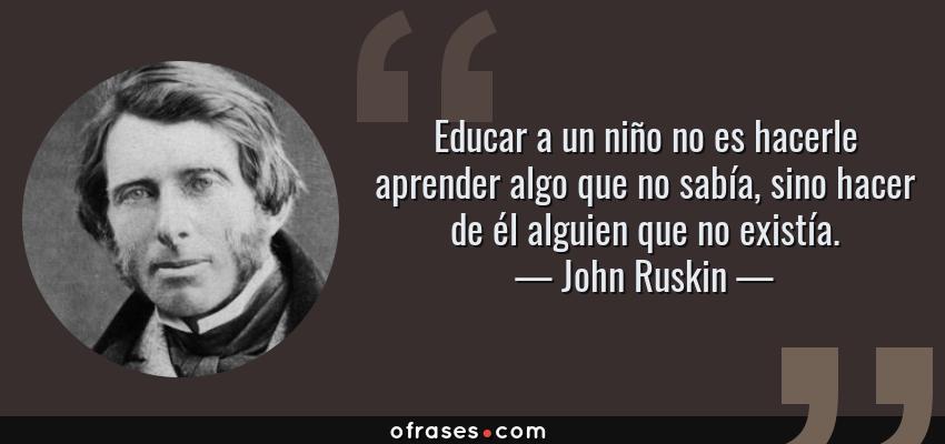 Frases de John Ruskin - Educar a un niño no es hacerle aprender algo que no sabía, sino hacer de él alguien que no existía.