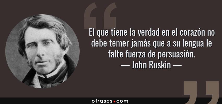 Frases de John Ruskin - El que tiene la verdad en el corazón no debe temer jamás que a su lengua le falte fuerza de persuasión.