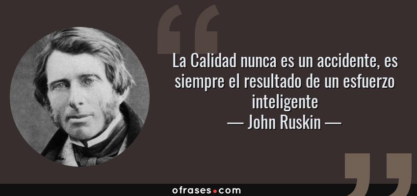 Frases de John Ruskin - La Calidad nunca es un accidente, es siempre el resultado de un esfuerzo inteligente