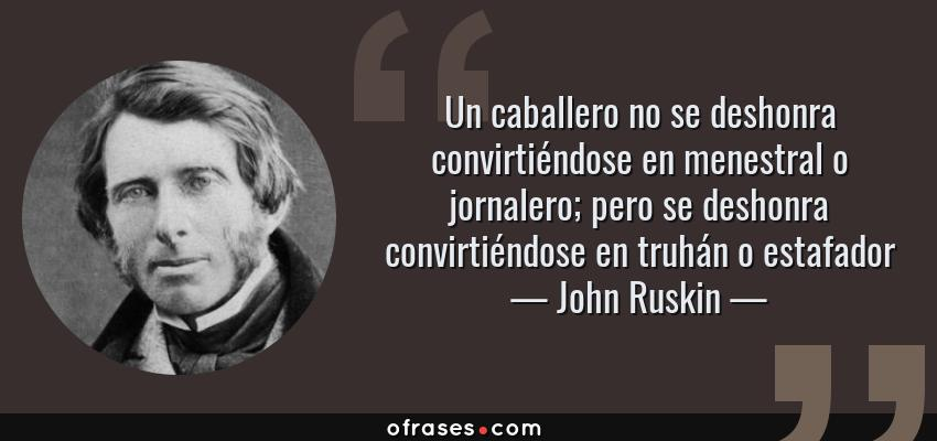 Frases de John Ruskin - Un caballero no se deshonra convirtiéndose en menestral o jornalero; pero se deshonra convirtiéndose en truhán o estafador