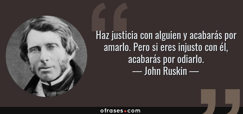 Frases de John Ruskin - Haz justicia con alguien y acabarás por amarlo. Pero si eres injusto con él, acabarás por odiarlo.