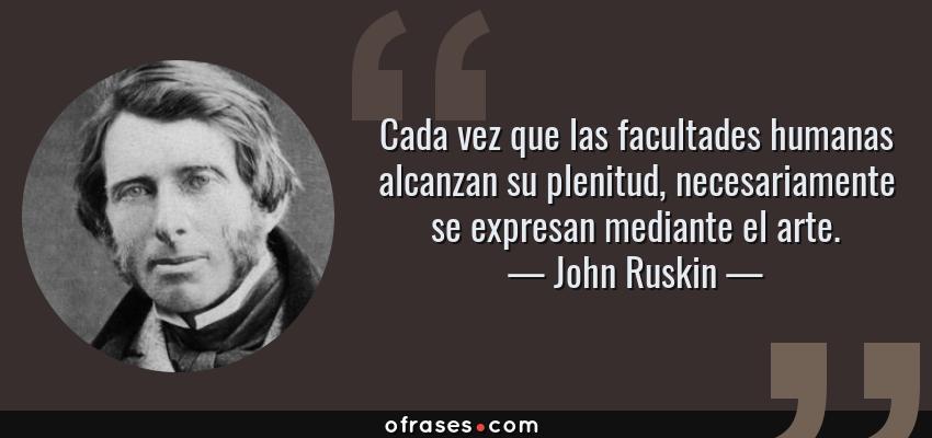 Frases de John Ruskin - Cada vez que las facultades humanas alcanzan su plenitud, necesariamente se expresan mediante el arte.