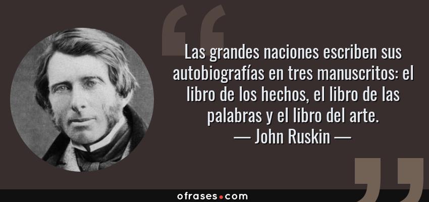 Frases de John Ruskin - Las grandes naciones escriben sus autobiografías en tres manuscritos: el libro de los hechos, el libro de las palabras y el libro del arte.