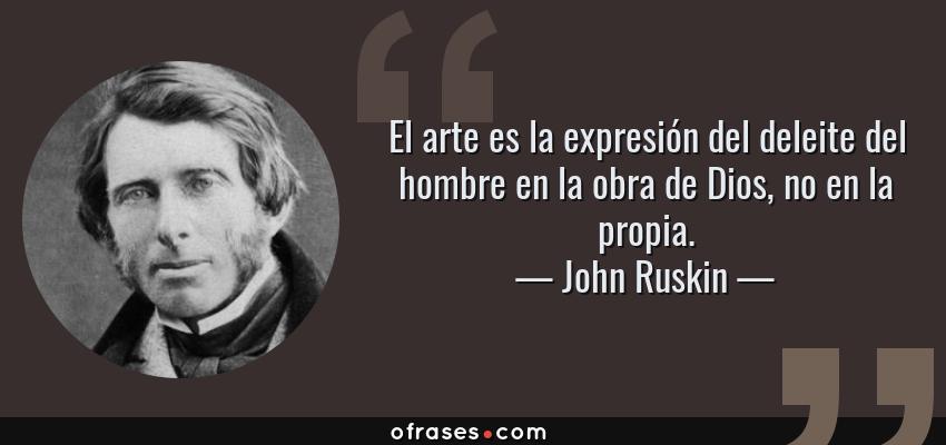 Frases de John Ruskin - El arte es la expresión del deleite del hombre en la obra de Dios, no en la propia.