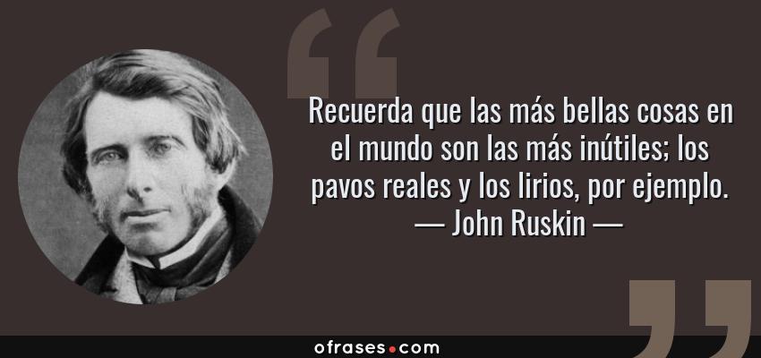 Frases de John Ruskin - Recuerda que las más bellas cosas en el mundo son las más inútiles; los pavos reales y los lirios, por ejemplo.