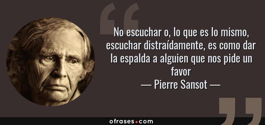 Frases de Pierre Sansot - No escuchar o, lo que es lo mismo, escuchar distraídamente, es como dar la espalda a alguien que nos pide un favor