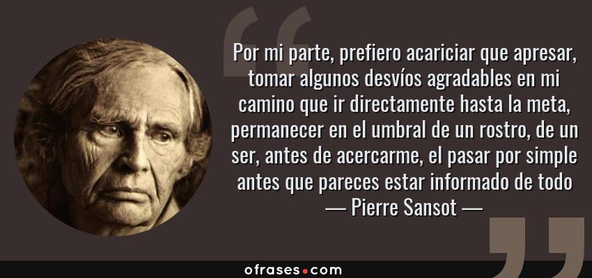 Frases de Pierre Sansot - Por mi parte, prefiero acariciar que apresar, tomar algunos desvíos agradables en mi camino que ir directamente hasta la meta, permanecer en el umbral de un rostro, de un ser, antes de acercarme, el pasar por simple antes que pareces estar informado de todo