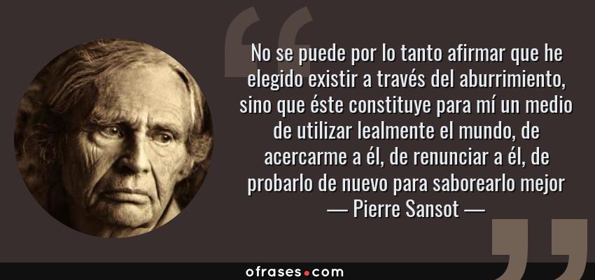 Frases de Pierre Sansot - No se puede por lo tanto afirmar que he elegido existir a través del aburrimiento, sino que éste constituye para mí un medio de utilizar lealmente el mundo, de acercarme a él, de renunciar a él, de probarlo de nuevo para saborearlo mejor