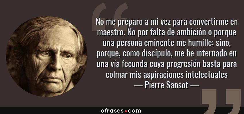 Frases de Pierre Sansot - No me preparo a mi vez para convertirme en maestro. No por falta de ambición o porque una persona eminente me humille; sino, porque, como discípulo, me he internado en una vía fecunda cuya progresión basta para colmar mis aspiraciones intelectuales