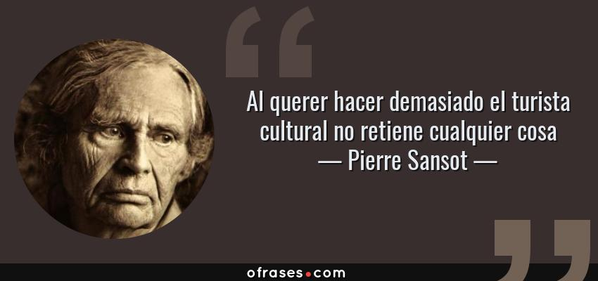 Frases de Pierre Sansot - Al querer hacer demasiado el turista cultural no retiene cualquier cosa