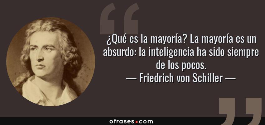 Frases de Friedrich von Schiller - ¿Qué es la mayoría? La mayoría es un absurdo: la inteligencia ha sido siempre de los pocos.