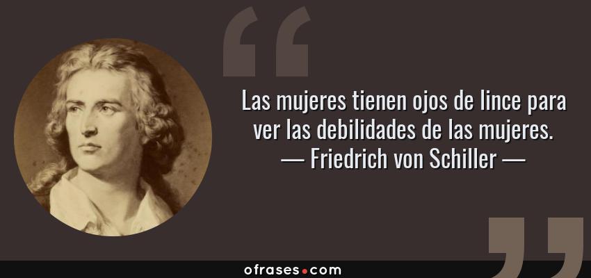 Frases de Friedrich von Schiller - Las mujeres tienen ojos de lince para ver las debilidades de las mujeres.