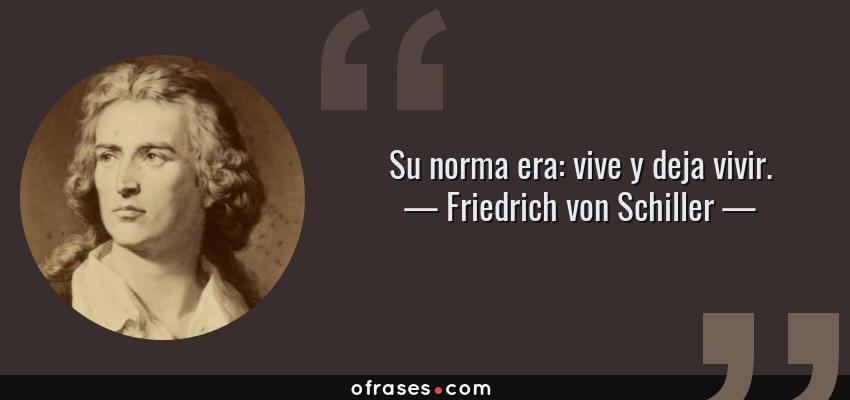 Frases de Friedrich von Schiller - Su norma era: vive y deja vivir.