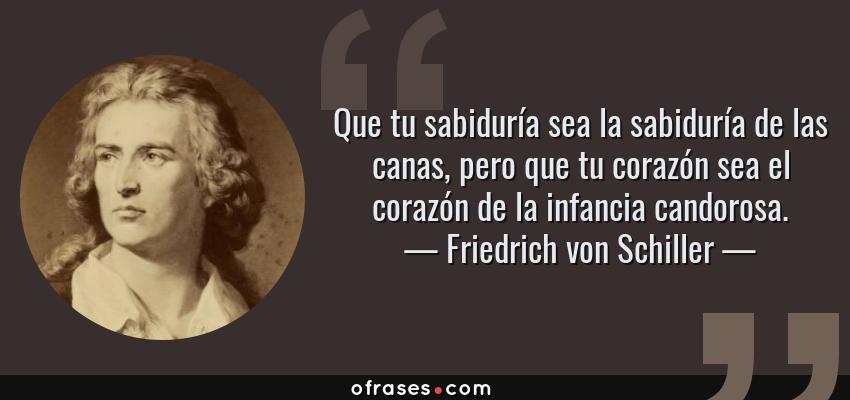 Frases de Friedrich von Schiller - Que tu sabiduría sea la sabiduría de las canas, pero que tu corazón sea el corazón de la infancia candorosa.