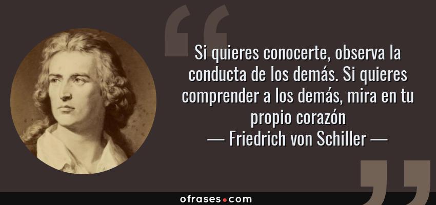 Frases de Friedrich von Schiller - Si quieres conocerte, observa la conducta de los demás. Si quieres comprender a los demás, mira en tu propio corazón
