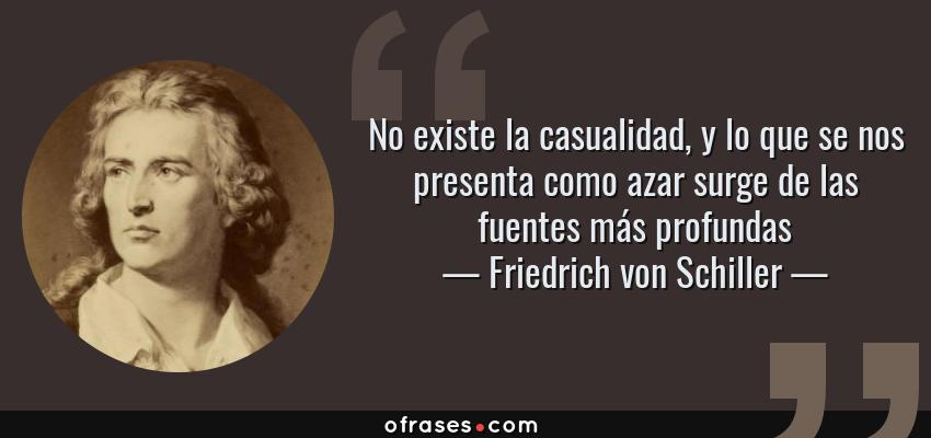 Frases de Friedrich von Schiller - No existe la casualidad, y lo que se nos presenta como azar surge de las fuentes más profundas