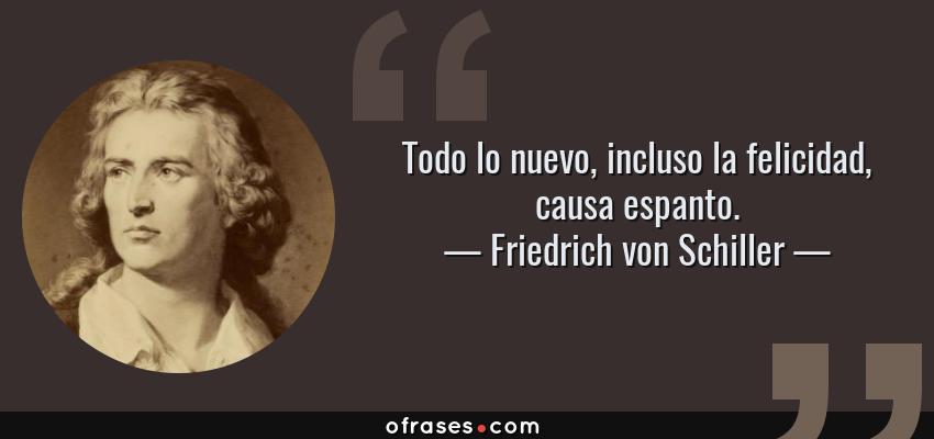 Frases de Friedrich von Schiller - Todo lo nuevo, incluso la felicidad, causa espanto.