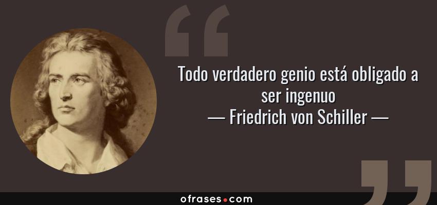 Frases de Friedrich von Schiller - Todo verdadero genio está obligado a ser ingenuo