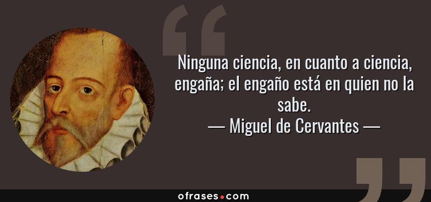 Frases de Miguel de Cervantes - Ninguna ciencia, en cuanto a ciencia, engaña; el engaño está en quien no la sabe.