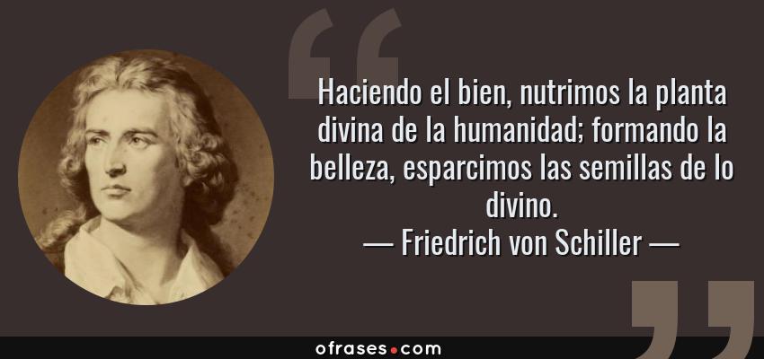 Frases de Friedrich von Schiller - Haciendo el bien, nutrimos la planta divina de la humanidad; formando la belleza, esparcimos las semillas de lo divino.