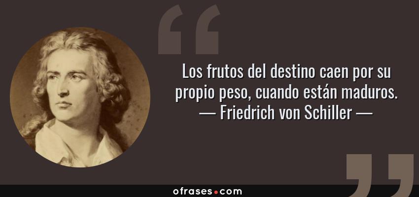 Frases de Friedrich von Schiller - Los frutos del destino caen por su propio peso, cuando están maduros.