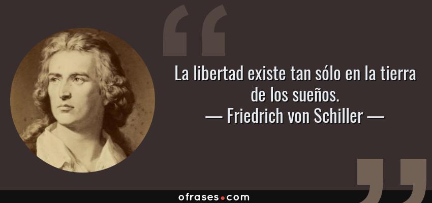 Frases de Friedrich von Schiller - La libertad existe tan sólo en la tierra de los sueños.