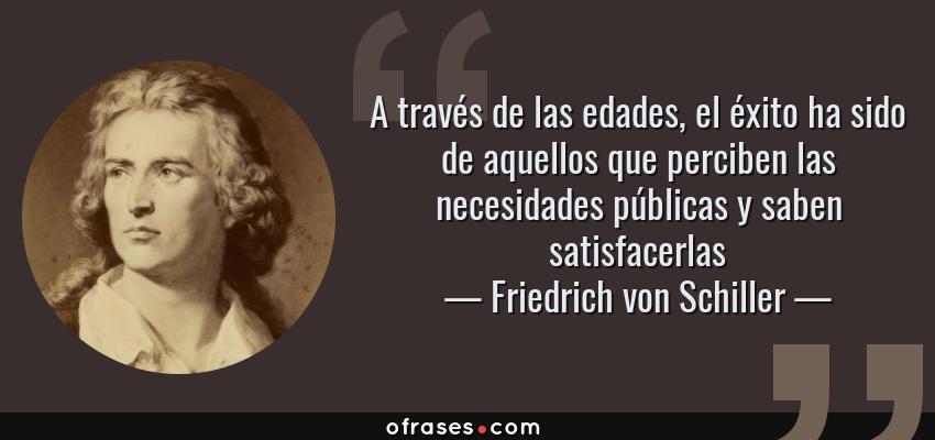 Frases de Friedrich von Schiller - A través de las edades, el éxito ha sido de aquellos que perciben las necesidades públicas y saben satisfacerlas