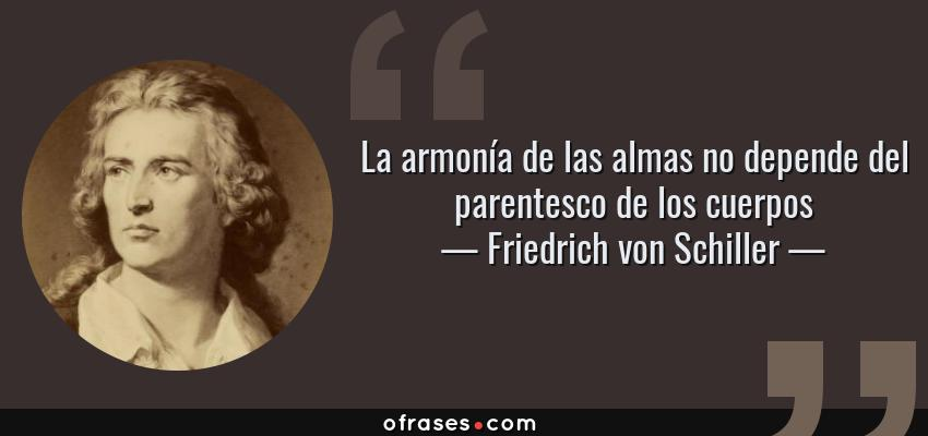 Frases de Friedrich von Schiller - La armonía de las almas no depende del parentesco de los cuerpos