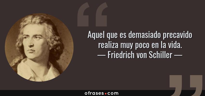 Frases de Friedrich von Schiller - Aquel que es demasiado precavido realiza muy poco en la vida.