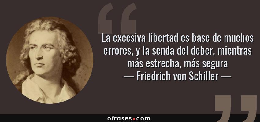 Frases de Friedrich von Schiller - La excesiva libertad es base de muchos errores, y la senda del deber, mientras más estrecha, más segura