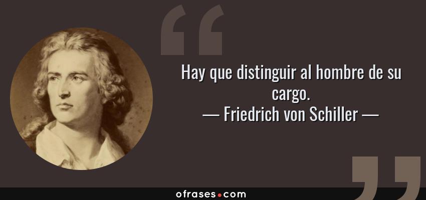Frases de Friedrich von Schiller - Hay que distinguir al hombre de su cargo.