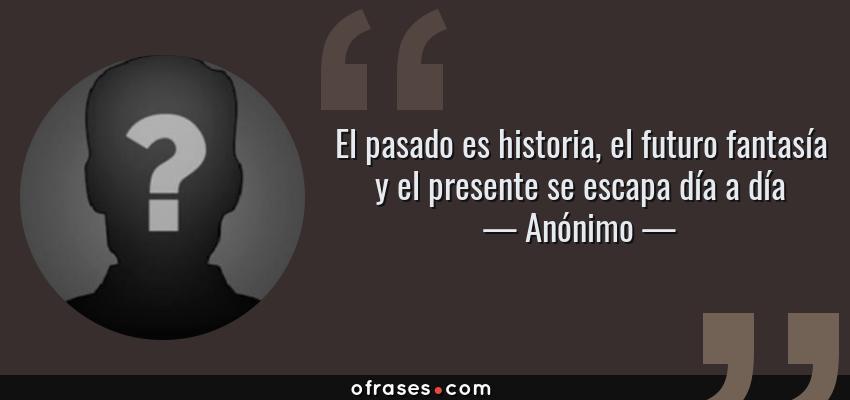 Anónimo El Pasado Es Historia El Futuro Fantasía Y El
