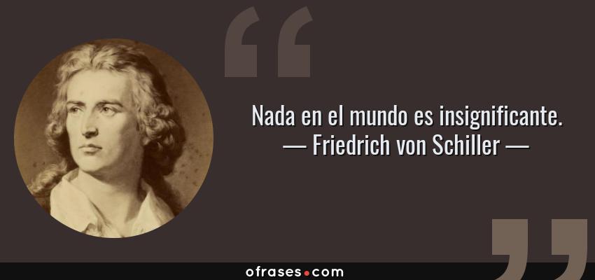 Frases de Friedrich von Schiller - Nada en el mundo es insignificante.
