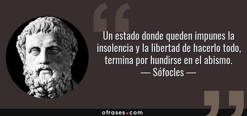 Frases de Sófocles - Un estado donde queden impunes la insolencia y la libertad de hacerlo todo, termina por hundirse en el abismo.