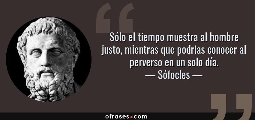 Frases de Sófocles - Sólo el tiempo muestra al hombre justo, mientras que podrías conocer al perverso en un solo día.