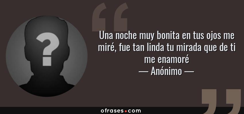Frases de Anónimo - Una noche muy bonita en tus ojos me miré, fue tan linda tu mirada que de ti me enamoré