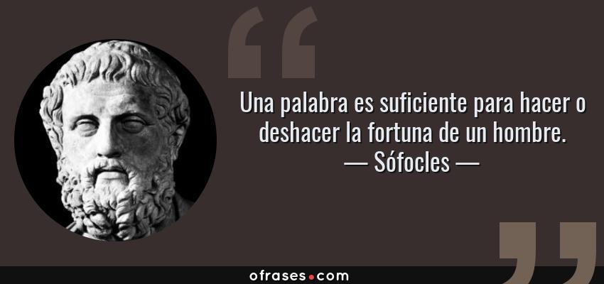 Frases de Sófocles - Una palabra es suficiente para hacer o deshacer la fortuna de un hombre.