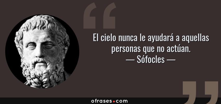 Frases de Sófocles - El cielo nunca le ayudará a aquellas personas que no actúan.