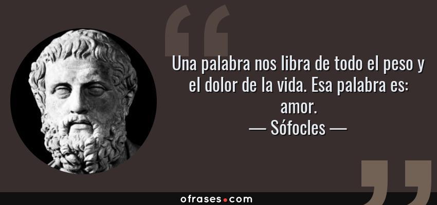 Frases de Sófocles - Una palabra nos libra de todo el peso y el dolor de la vida. Esa palabra es: amor.