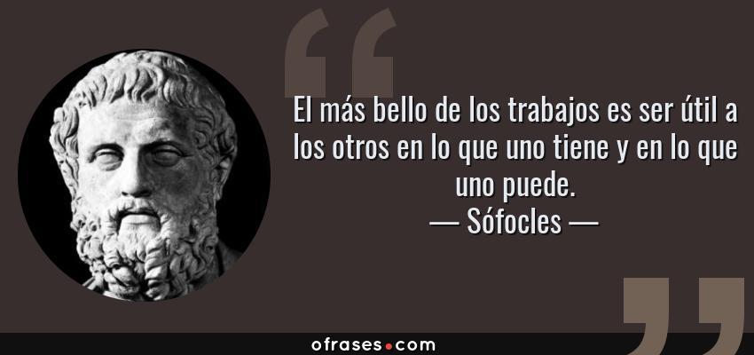 Frases de Sófocles - El más bello de los trabajos es ser útil a los otros en lo que uno tiene y en lo que uno puede.