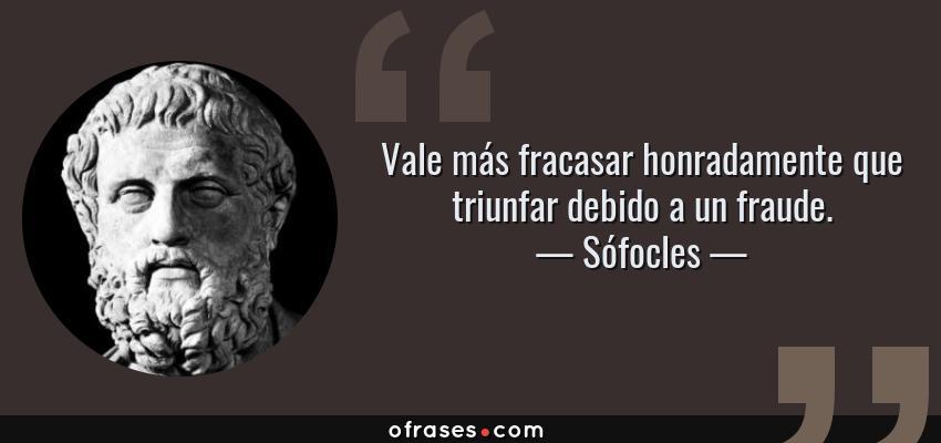 Frases de Sófocles - Vale más fracasar honradamente que triunfar debido a un fraude.