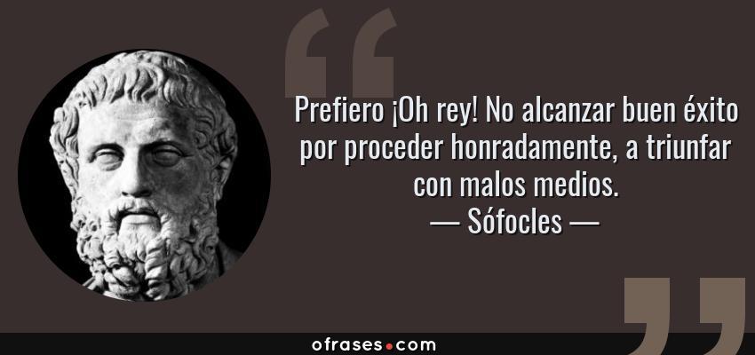Frases de Sófocles - Prefiero ¡Oh rey! No alcanzar buen éxito por proceder honradamente, a triunfar con malos medios.