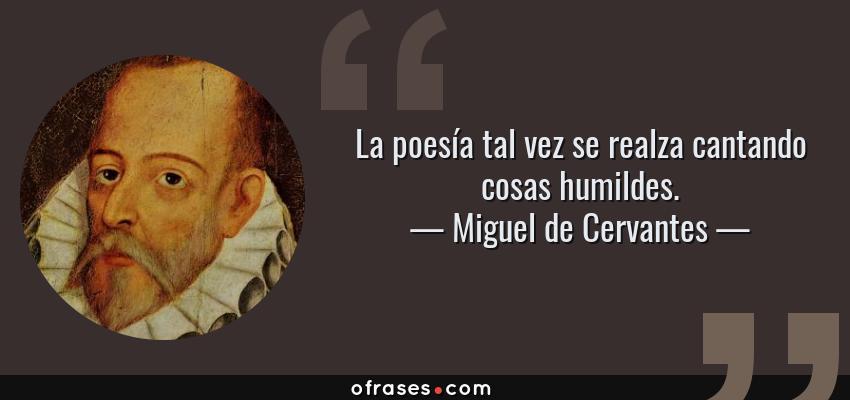 Frases de Miguel de Cervantes - La poesía tal vez se realza cantando cosas humildes.