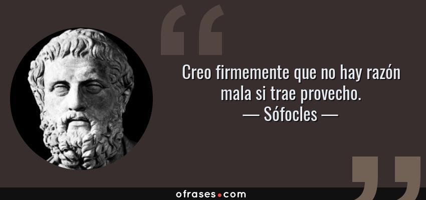 Frases de Sófocles - Creo firmemente que no hay razón mala si trae provecho.