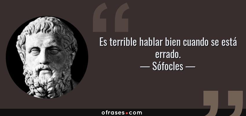 Frases de Sófocles - Es terrible hablar bien cuando se está errado.