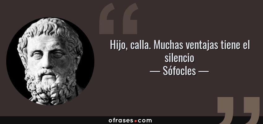 Frases de Sófocles - Hijo, calla. Muchas ventajas tiene el silencio